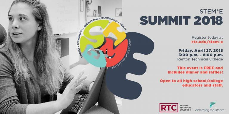 STEM*E Summit 2018 event information: Register today at rtc.edu/stem-e, Friday, April 27, 2018 3-8pm at Renton Technical College; This event is Free and includes dinner and raffles! Open to all high school/college educators and staff. Sponsored by RTC and Achieving the Dream